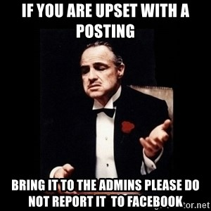 The Godfather - if you are upset with a posting Bring it to the admins Please do not report it  to Facebook
