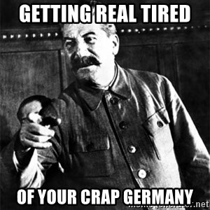 Joseph Stalin - Getting real tired  of your crap Germany