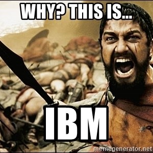This Is Sparta Meme - Why? This is... IBM