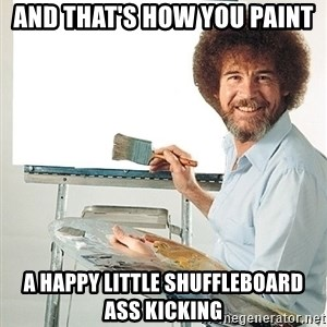 Bob Ross - And that's how you paint A happy little shuffleboard ass kicking