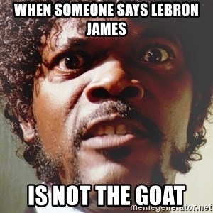 Mad Samuel L Jackson - when someone says Lebron James  is not the goat