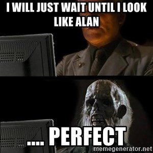 Waiting For - I will just wait until i look like Alan .... Perfect