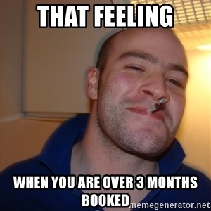 Good Guy Greg - That feeling When you are over 3 months booked