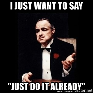 "The Godfather - I just want to say ""just do it already"""