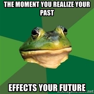 Foul Bachelor Frog - The moment you realize your past Effects your future