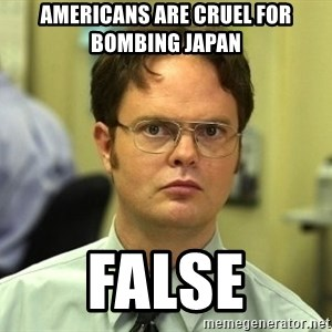Dwight Schrute - americans are cruel for bombing japan false