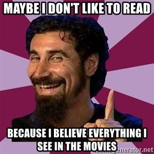 Serj Tankian - maybe i don't like to read because i believe everything i see in the movies