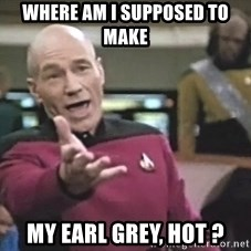 Picard Wtf - where am i supposed to make my earl grey, hot ?