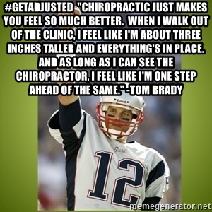 "tom brady - #GetAdjusted  ""Chiropractic just makes you feel so much better.  When I walk out of the clinic, I feel like I'm about three inches taller and everything's in place.  And as long as I can see the Chiropractor, I feel like I'm one step ahead of the same."" -Tom Brady"