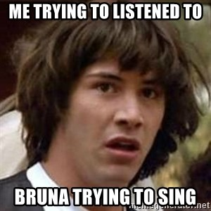 Conspiracy Keanu - me trying to listened to bruna trying to sing