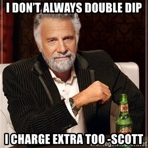 The Most Interesting Man In The World - I don't always double dip I charge extra too -Scott