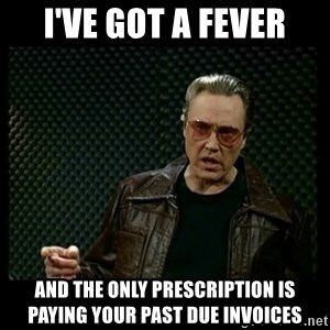 Christopher Walken Cowbell - I'VE GOT A FEVER AND THE ONLY PRESCRIPTION IS PAYING YOUR PAST DUE INVOICES