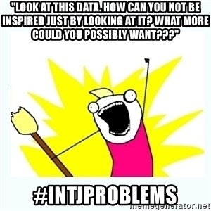 """All the things - """"Look at this data. How can you not be inspired just by looking at it? What more could you possibly want???"""" #INTJProblems"""