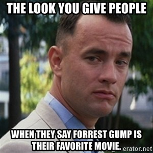 forrest gump - The look you give people When they say Forrest Gump is their favorite movie.