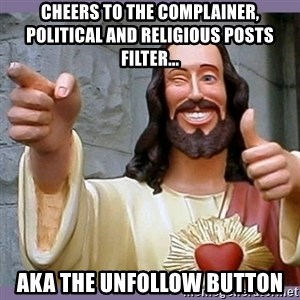 buddy jesus - Cheers to the complainer, political and religious posts filter... AKA the unfollow button
