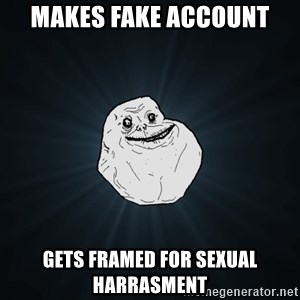 Forever Alone - makes fake account gets framed for sexual harrasment