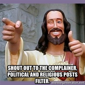 buddy jesus - Shout out to the complainer, political and religious posts filter.