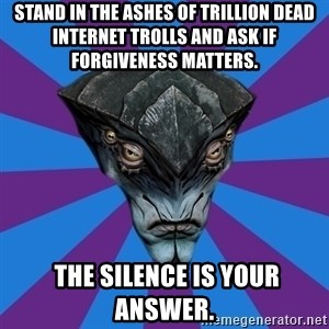 Javik the Prothean - stand in the ashes of trillion dead internet trolls and ask if forgiveness matters.   the silence is your answer.