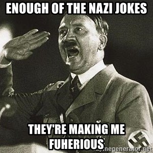 Adolf Hitler - enough of the nazi jokes they're making me fuherious