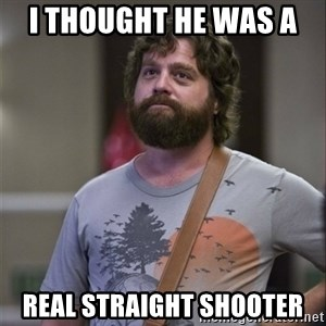 Alan Hangover - I thought he was a  real straight shooter