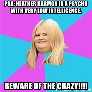 Fat Girl - PSA: Heather Karmon is a psycho with very low intelligence. Beware of the crazy!!!!