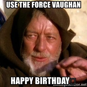 JEDI KNIGHT - Use the Force Vaughan Happy Birthday🎉