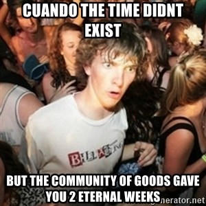 Sudden clarity clarence - Cuando the time didnt exist but the community of goods gave you 2 eternal weeks