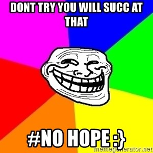 Trollface - dont try you will succ at that #no hope :}