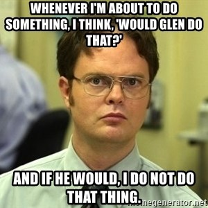 Dwight Schrute - Whenever I'm about to do something, I think, 'Would Glen do that?' And if he would, I do not do that thing.