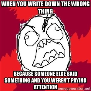 Rage FU - When you write down the wrong thing Because someone else said something and you weren't paying attention