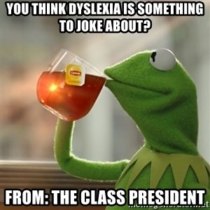 Kermit The Frog Drinking Tea - You think Dyslexia is something to joke about?  From: the class President