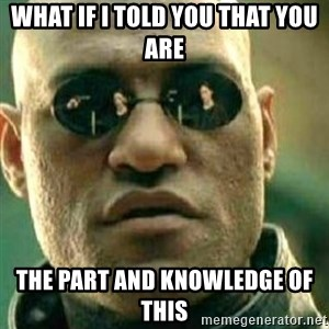 What If I Told You - What if I told you that you are the part and knowledge of this