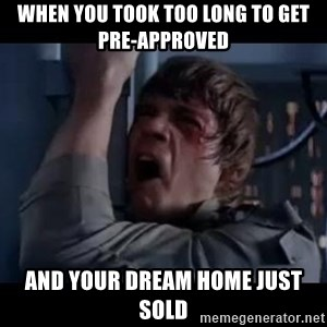 Luke skywalker nooooooo - when you took too long to get pre-approved  and your dream home just sold