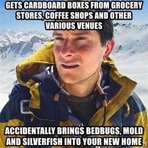 Bear Grylls Loneliness - gets cardboard boxes from grocery stores, coffee shops and other various venues accidentally brings bedbugs, mold and silverfish into your new home