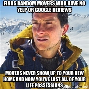 Bear Grylls Loneliness - finds random movers who have no yelp or google reviews movers never show up to your new home and now you've lost all of your life possessions