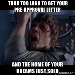 Luke skywalker nooooooo - took too long to get your           pre-approval letter and the home of your        dreams just sold