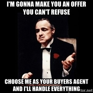 The Godfather - I'm gonna make you an offer      you can't refuse choose me as your buyers agent and i'll handle everything