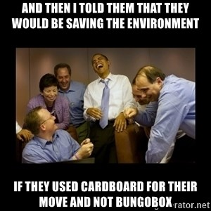 obama laughing  - and then i told them that they would be saving the environment if they used cardboard for their move and not bungobox