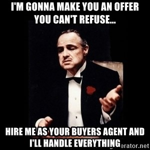 The Godfather - I'm gonna make you an offer      you can't refuse... hire me as your buyers agent and i'll handle everything