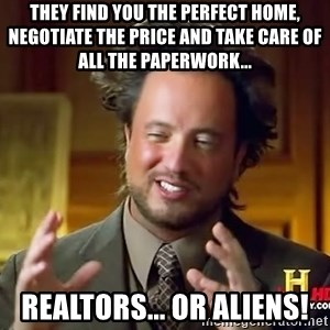 Ancient Aliens - They find you the perfect home, negotiate the price and take care of all the paperwork... realtors... or Aliens!