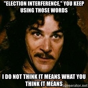 "You keep using that word, I don't think it means what you think it means - ""Election Interference,"" you keep using those words I do not think it means what you think it means"