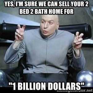 "dr. evil quotation marks - yes, i'm sure we can sell your 2 bed 2 bath home for  ""1 billion dollars"""