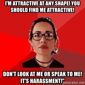 Liberal Douche Garofalo - I'm attractive at any shape! You should find me attractive! Don't look at me or speak to me! It's harassment!""