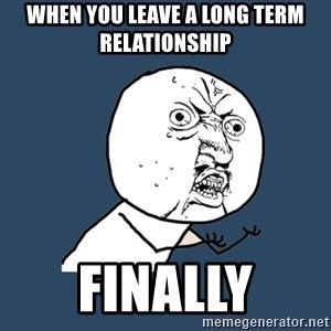 Y U No - when you leave a long term relationship Finally