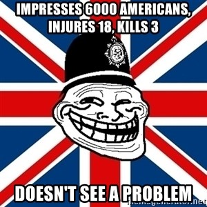 British Troll - impresses 6000 americans, injures 18, kills 3 doesn't see a problem