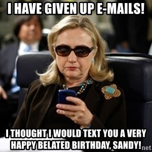 Hillary Clinton Texting - I have given up e-mails! I thought I would text you a very happy belated birthday, Sandy!