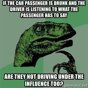 Philosoraptor - If the car passenger is drunk and the driver is listening to what the passenger has to say Are they not driving under the influence too?