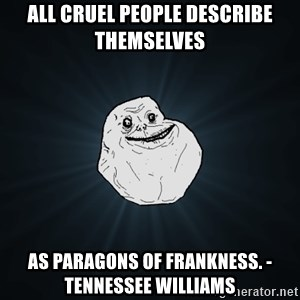 Forever Alone - All cruel people describe themselves as paragons of frankness. -Tennessee Williams