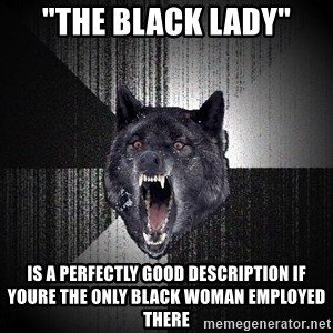 """Insanity Wolf - """"The black lady"""" Is a perfectly good description if youre the only black woman employed there"""