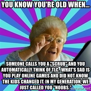 """old lady - You know you're old when... someone calls you a """"scrub"""" and you automatically think of TLC.  what's sad is you play online games and did not know the kids changed it. In my generation, we just called you """"noobs."""""""